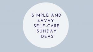 Simple And Savvy Self-Care Sunday Ideas
